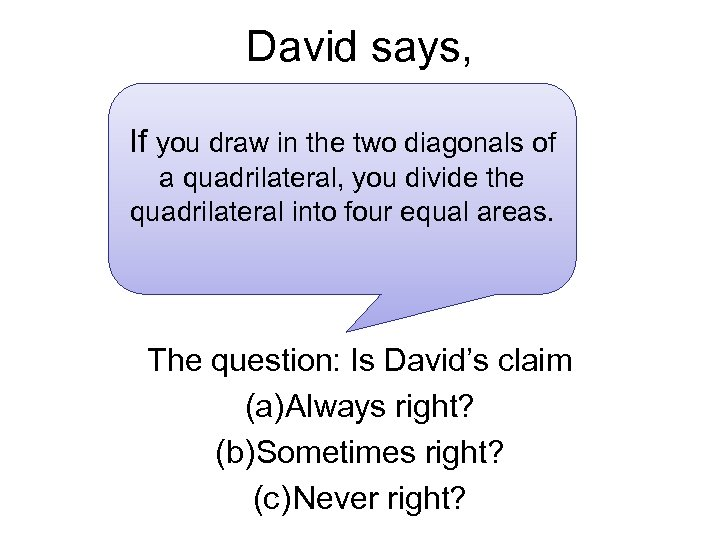 David says, If you draw in the two diagonals of a quadrilateral, you divide