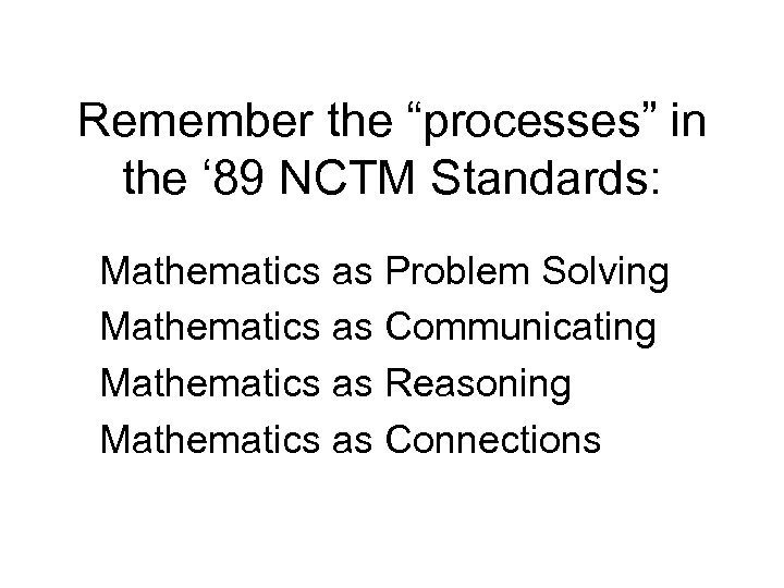 """Remember the """"processes"""" in the ' 89 NCTM Standards: Mathematics as Problem Solving Mathematics"""