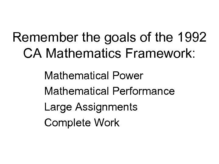 Remember the goals of the 1992 CA Mathematics Framework: Mathematical Power Mathematical Performance Large