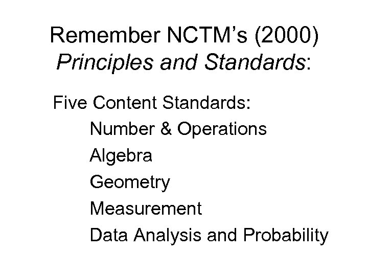 Remember NCTM's (2000) Principles and Standards: Five Content Standards: Number & Operations Algebra Geometry