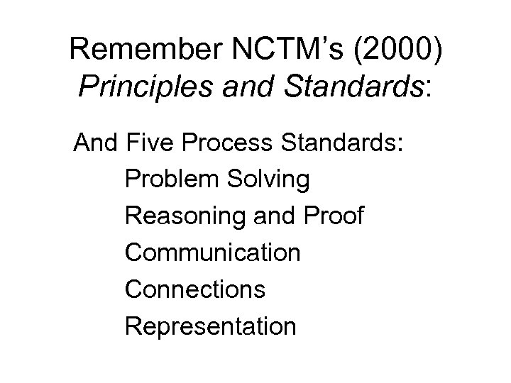 Remember NCTM's (2000) Principles and Standards: And Five Process Standards: Problem Solving Reasoning and