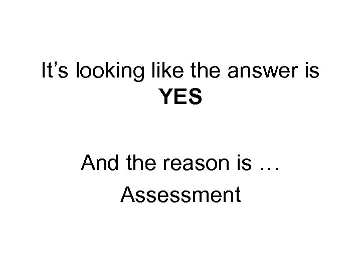 It's looking like the answer is YES And the reason is … Assessment