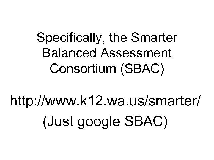 Specifically, the Smarter Balanced Assessment Consortium (SBAC) http: //www. k 12. wa. us/smarter/ (Just