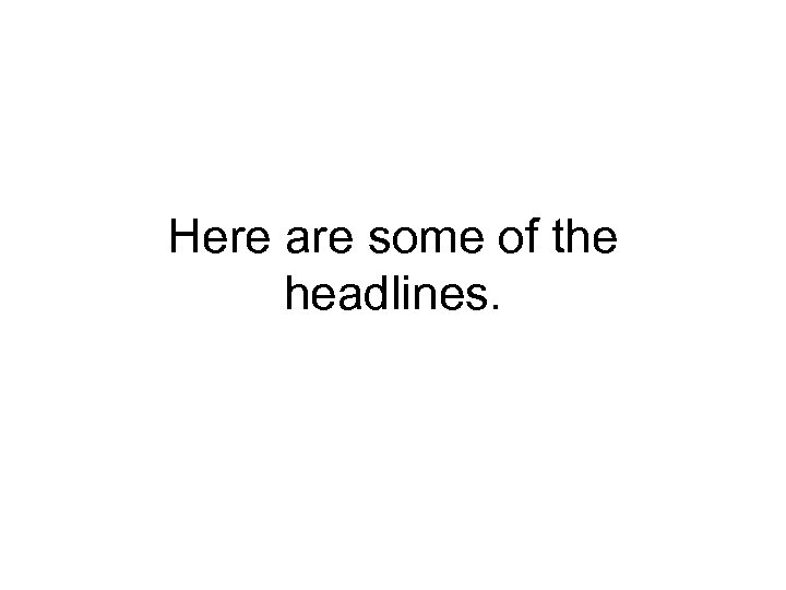 Here are some of the headlines.