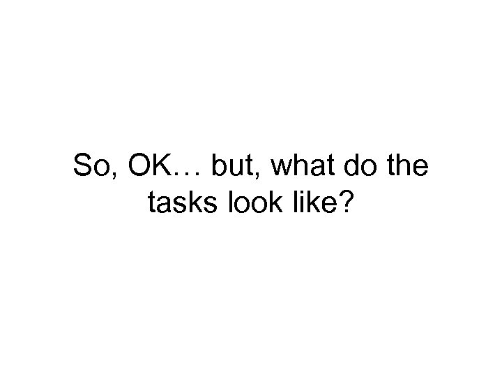 So, OK… but, what do the tasks look like?
