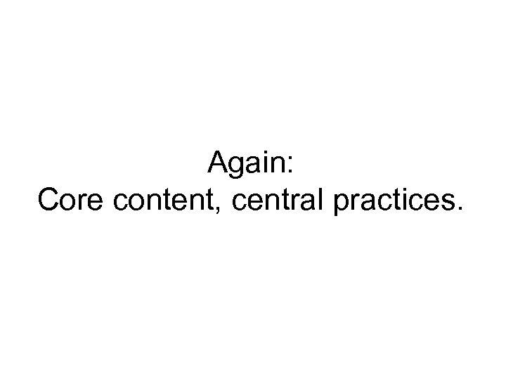 Again: Core content, central practices.