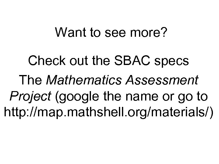 Want to see more? Check out the SBAC specs The Mathematics Assessment Project (google