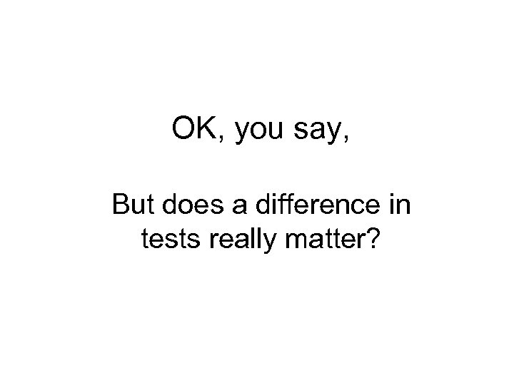 OK, you say, But does a difference in tests really matter?