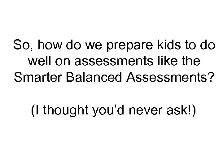 So, how do we prepare kids to do well on assessments like the Smarter