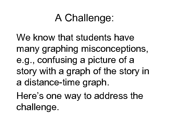 A Challenge: We know that students have many graphing misconceptions, e. g. , confusing