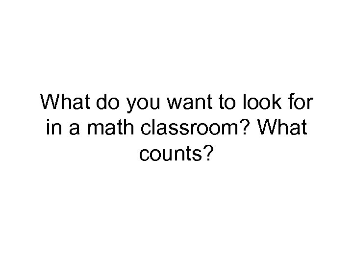 What do you want to look for in a math classroom? What counts?