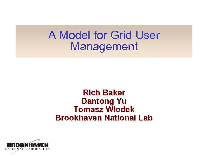 A Model for Grid User Management Rich Baker Dantong Yu Tomasz Wlodek Brookhaven National