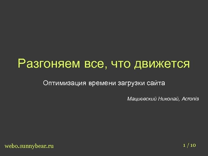Разгоняем все, что движется Оптимизация времени загрузки сайта Мациевский Николай, Acronis webo. sunnybear. ru