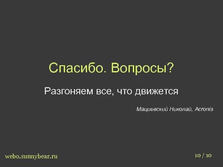 Спасибо. Вопросы? Разгоняем все, что движется Мациевский Николай, Acronis webo. sunnybear. ru 10 /