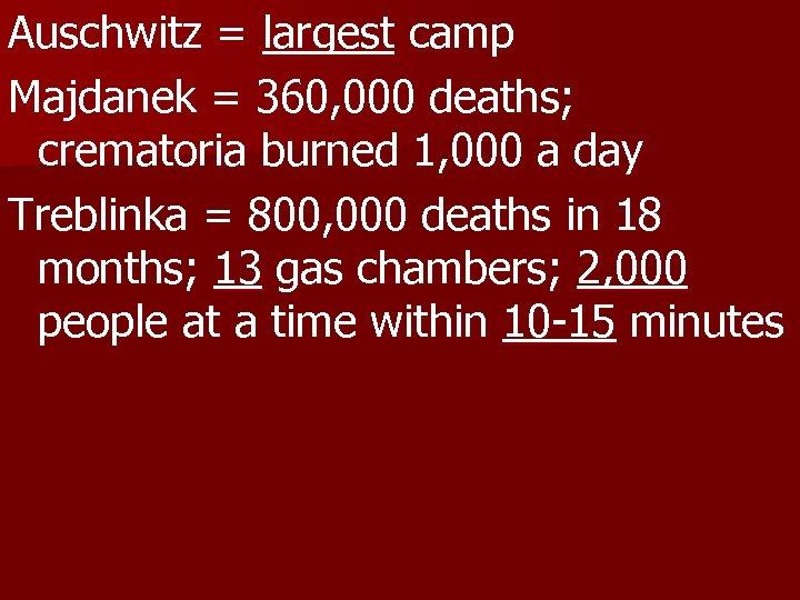 Auschwitz = largest camp Majdanek = 360, 000 deaths; crematoria burned 1, 000 a