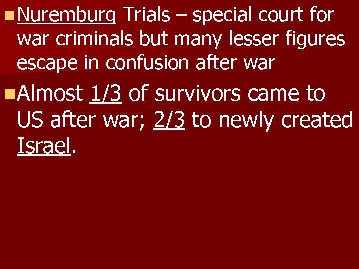 n Nuremburg Trials – special court for war criminals but many lesser figures escape