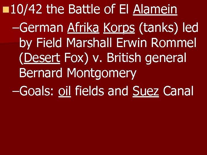 n 10/42 the Battle of El Alamein –German Afrika Korps (tanks) led by Field
