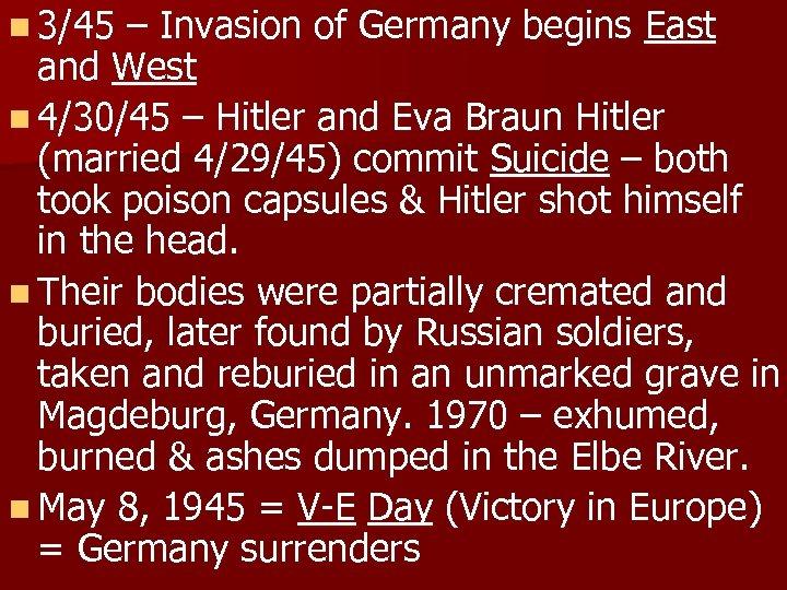n 3/45 – Invasion of Germany begins East and West n 4/30/45 – Hitler
