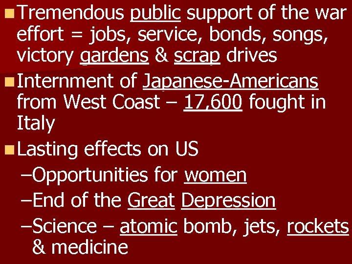 n Tremendous public support of the war effort = jobs, service, bonds, songs, victory