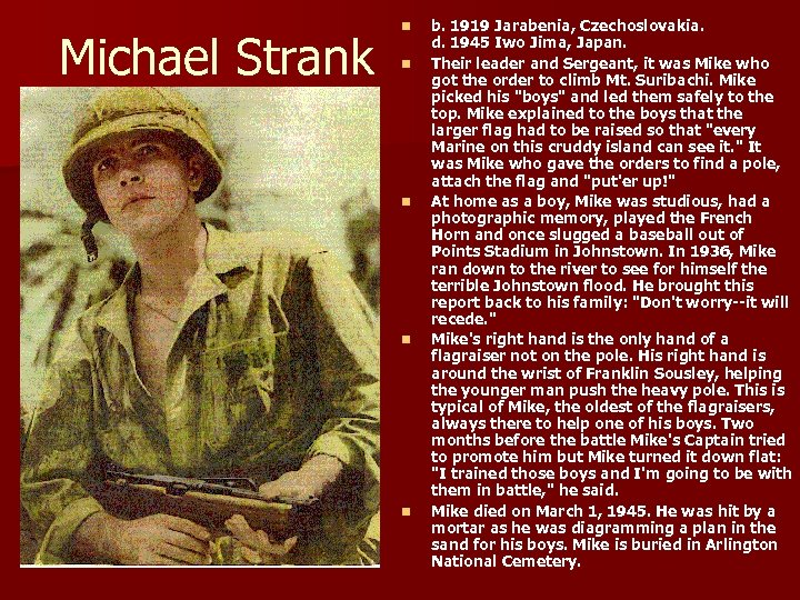 Michael Strank n n n b. 1919 Jarabenia, Czechoslovakia. d. 1945 Iwo Jima, Japan.