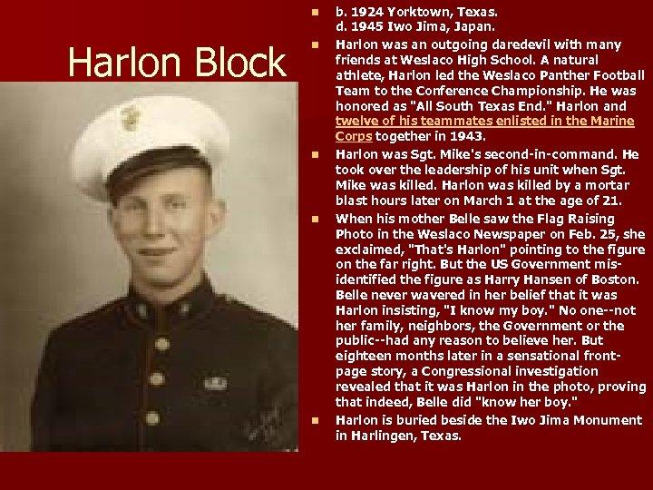 n Harlon Block n n b. 1924 Yorktown, Texas. d. 1945 Iwo Jima, Japan.