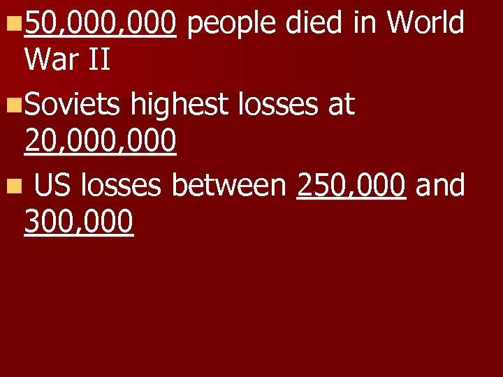 n 50, 000 people died in World War II n. Soviets highest losses at