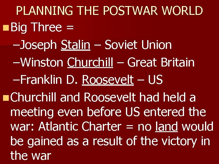 PLANNING THE POSTWAR WORLD n Big Three = –Joseph Stalin – Soviet Union –Winston