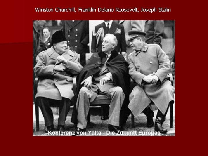Winston Churchill, Franklin Delano Roosevelt, Joseph Stalin