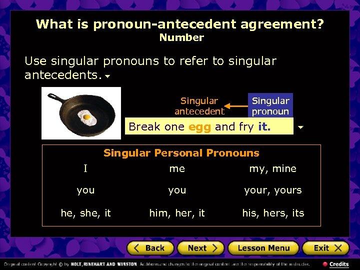 What is pronoun-antecedent agreement? Number Use singular pronouns to refer to singular antecedents. Singular