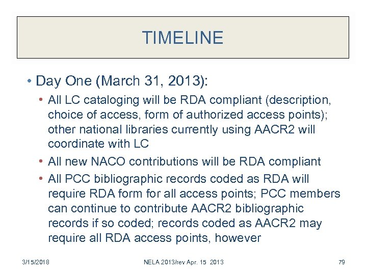 TIMELINE • Day One (March 31, 2013): • All LC cataloging will be RDA