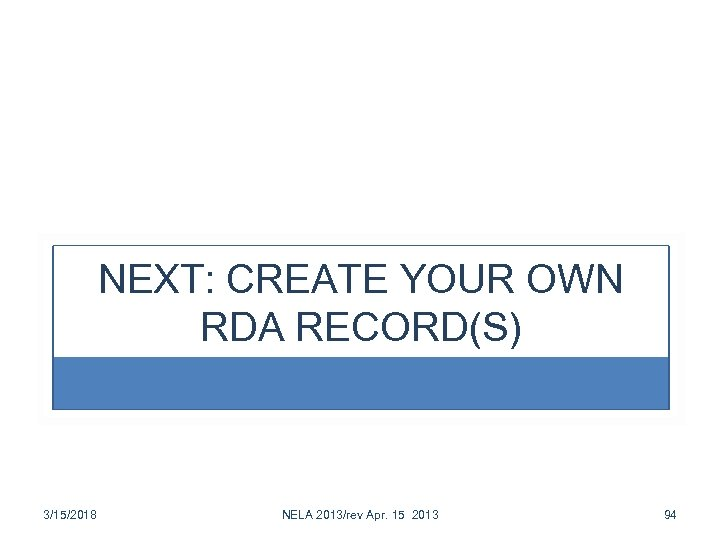 NEXT: CREATE YOUR OWN RDA RECORD(S) 3/15/2018 NELA 2013/rev Apr. 15 2013 94