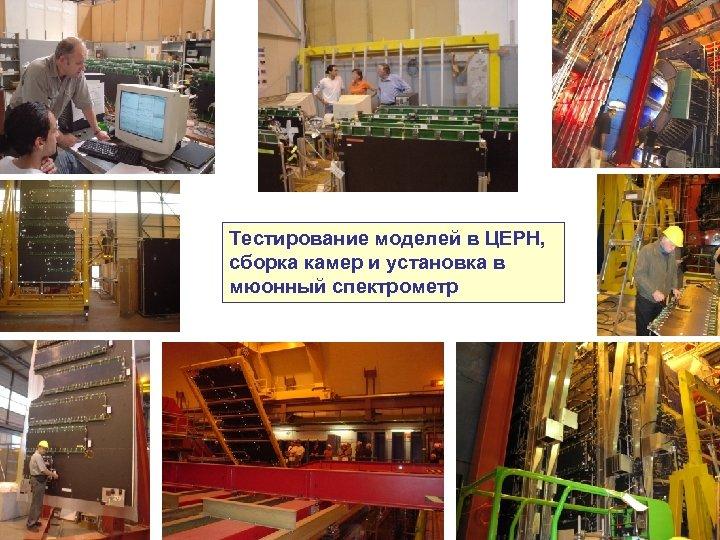Тестирование моделей в ЦЕРН, сборка камер и установка в мюонный спектрометр