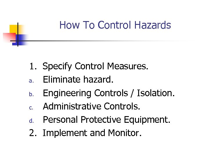 How To Control Hazards 1. Specify Control Measures. a. Eliminate hazard. b. Engineering Controls