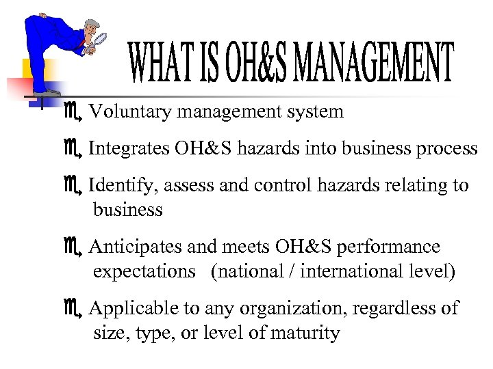 Voluntary management system Integrates OH&S hazards into business process Identify, assess and control