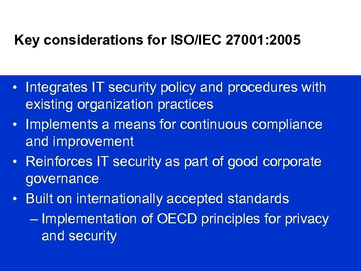 Key considerations for ISO/IEC 27001: 2005 • Integrates IT security policy and procedures with