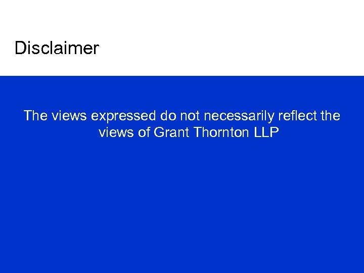 Disclaimer The views expressed do not necessarily reflect the views of Grant Thornton LLP