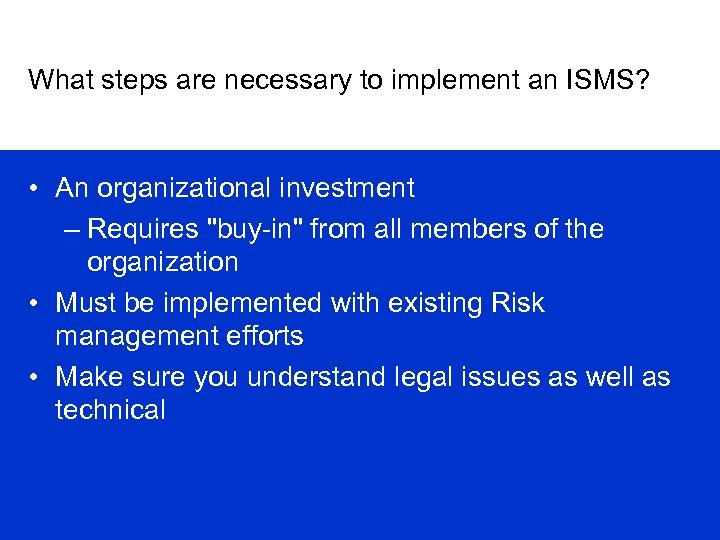 What steps are necessary to implement an ISMS? • An organizational investment – Requires