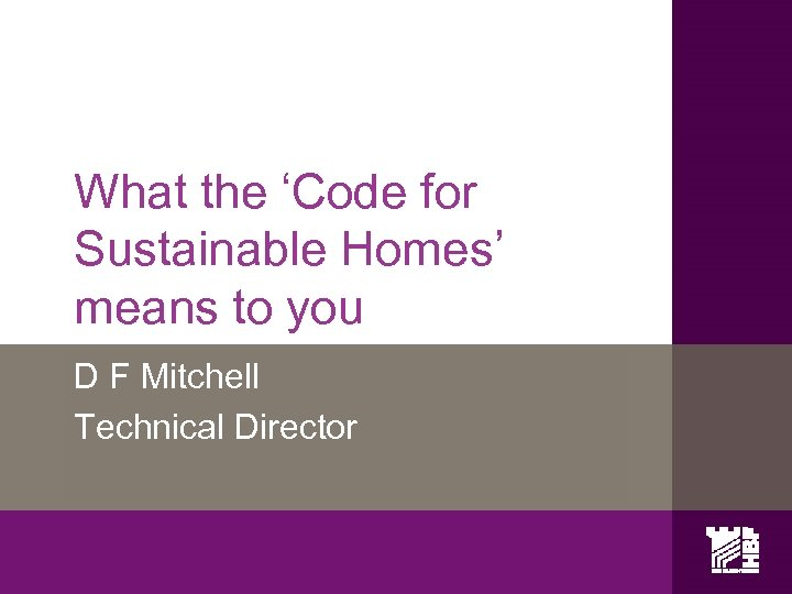 What the 'Code for Sustainable Homes' means to you D F Mitchell Technical Director