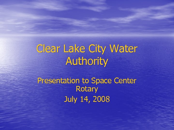 Clear Lake City Water Authority Presentation to Space Center Rotary July 14, 2008