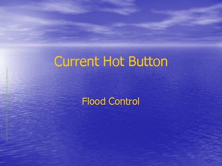 Current Hot Button Flood Control