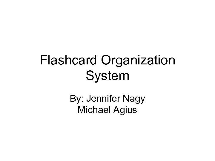 Flashcard Organization System By: Jennifer Nagy Michael Agius