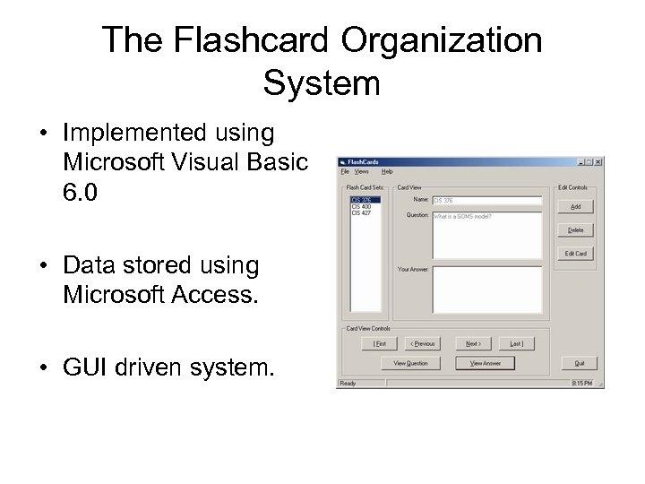 The Flashcard Organization System • Implemented using Microsoft Visual Basic 6. 0 • Data