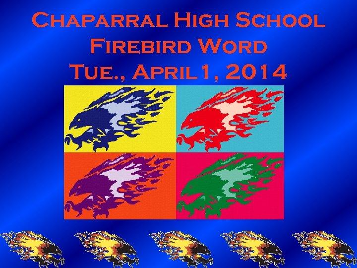 Chaparral High School Firebird Word Tue. , April 1, 2014