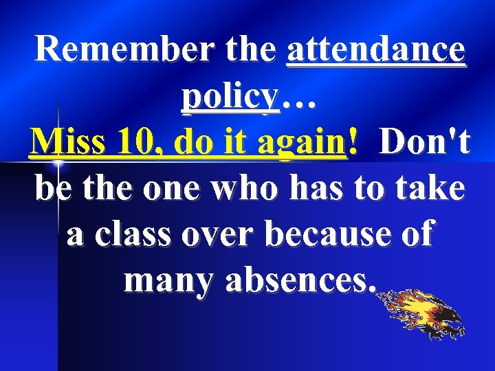 Remember the attendance policy… Miss 10, do it again! Don't be the one who