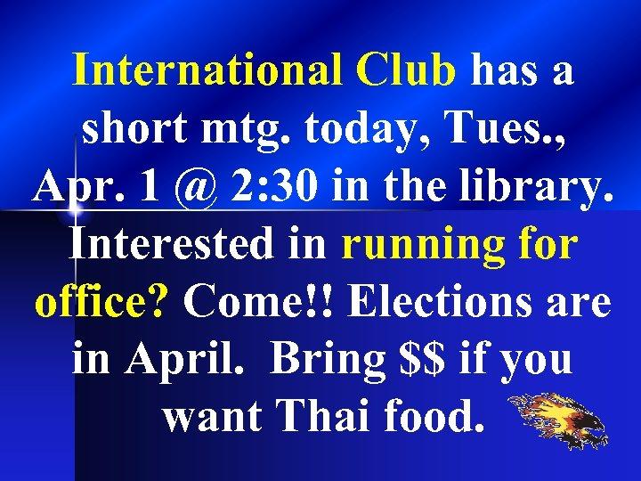 International Club has a short mtg. today, Tues. , Apr. 1 @ 2: 30