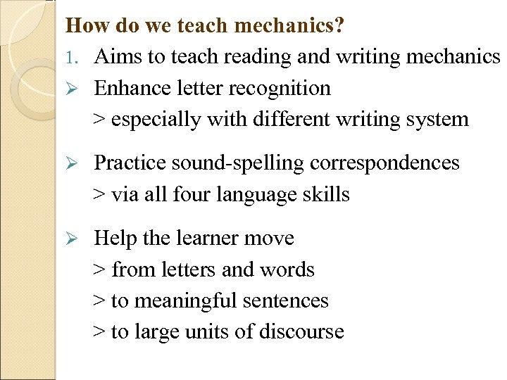 How do we teach mechanics? 1. Aims to teach reading and writing mechanics Ø
