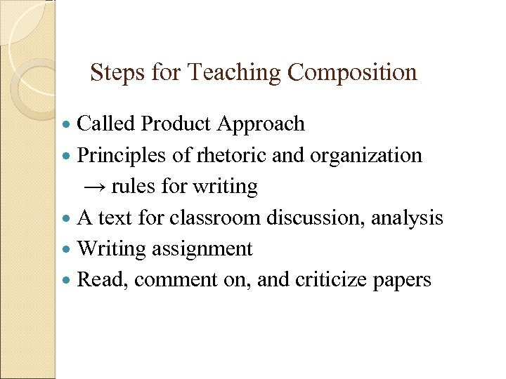 Steps for Teaching Composition Called Product Approach Principles of rhetoric and organization → rules
