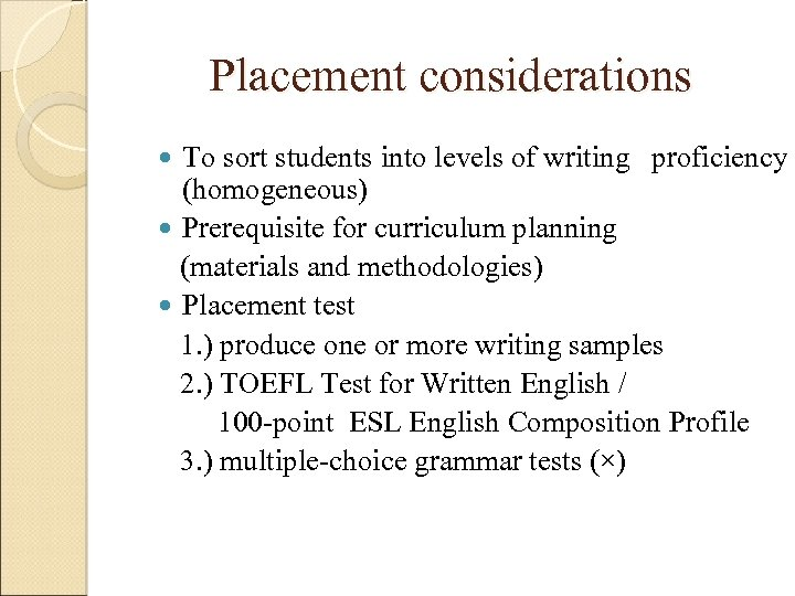 Placement considerations To sort students into levels of writing proficiency (homogeneous) Prerequisite for curriculum