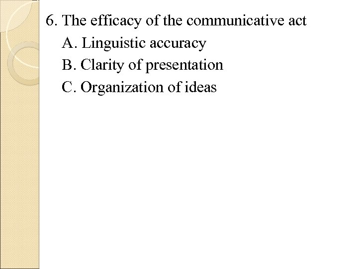 6. The efficacy of the communicative act A. Linguistic accuracy B. Clarity of presentation