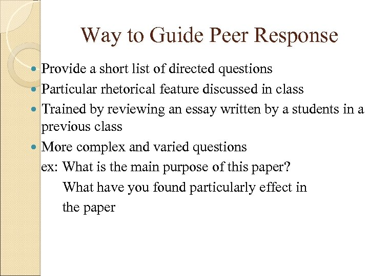 Way to Guide Peer Response Provide a short list of directed questions Particular rhetorical